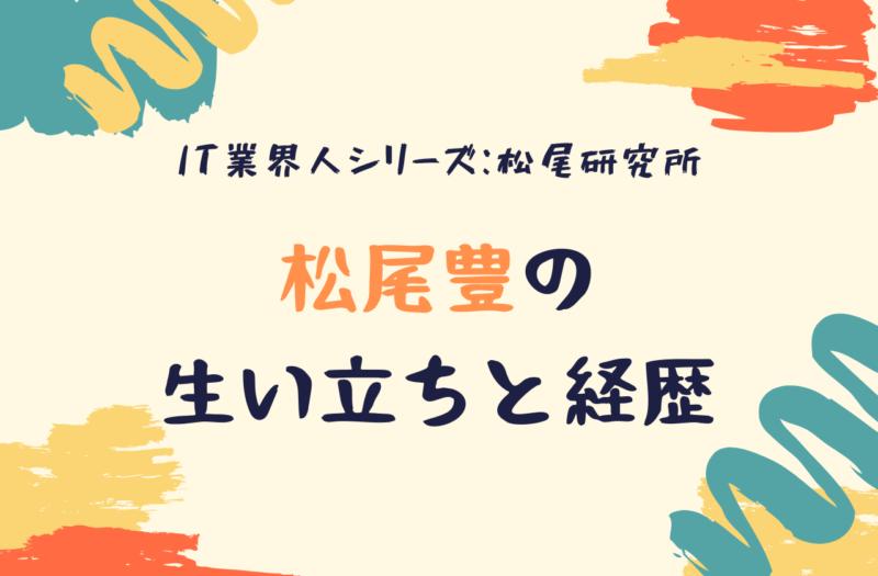 AI研究の第一人者!松尾豊の生い立ち、経いて【IT業界人シリーズ_ 松尾研究所】